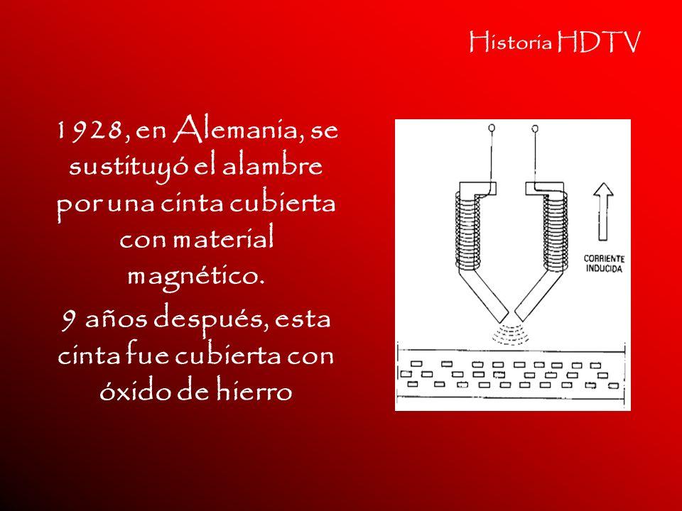 Historia HDTV 1928, en Alemania, se sustituyó el alambre por una cinta cubierta con material magnético. 9 años después, esta cinta fue cubierta con óx