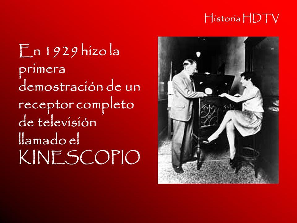 Historia HDTV En 1929 hizo la primera demostración de un receptor completo de televisión llamado el KINESCOPIO