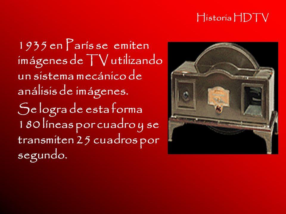 Historia HDTV 1935 en París se emiten imágenes de TV utilizando un sistema mecánico de análisis de imágenes. Se logra de esta forma 180 líneas por cua