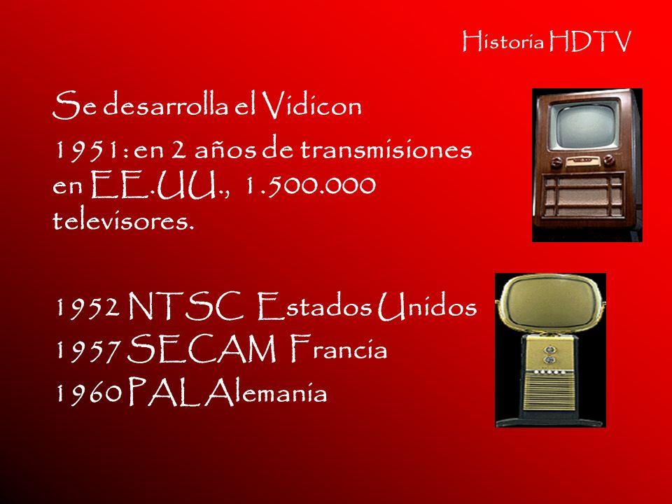 Historia HDTV Se desarrolla el Vidicon 1951: en 2 años de transmisiones en EE.UU., 1.500.000 televisores. 1952 NTSC Estados Unidos 1957 SECAM Francia