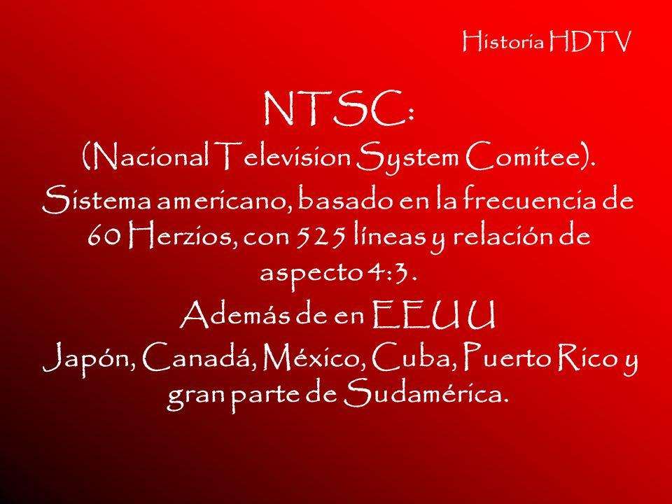 Historia HDTV NTSC: (Nacional Television System Comitee). Sistema americano, basado en la frecuencia de 60 Herzios, con 525 líneas y relación de aspec