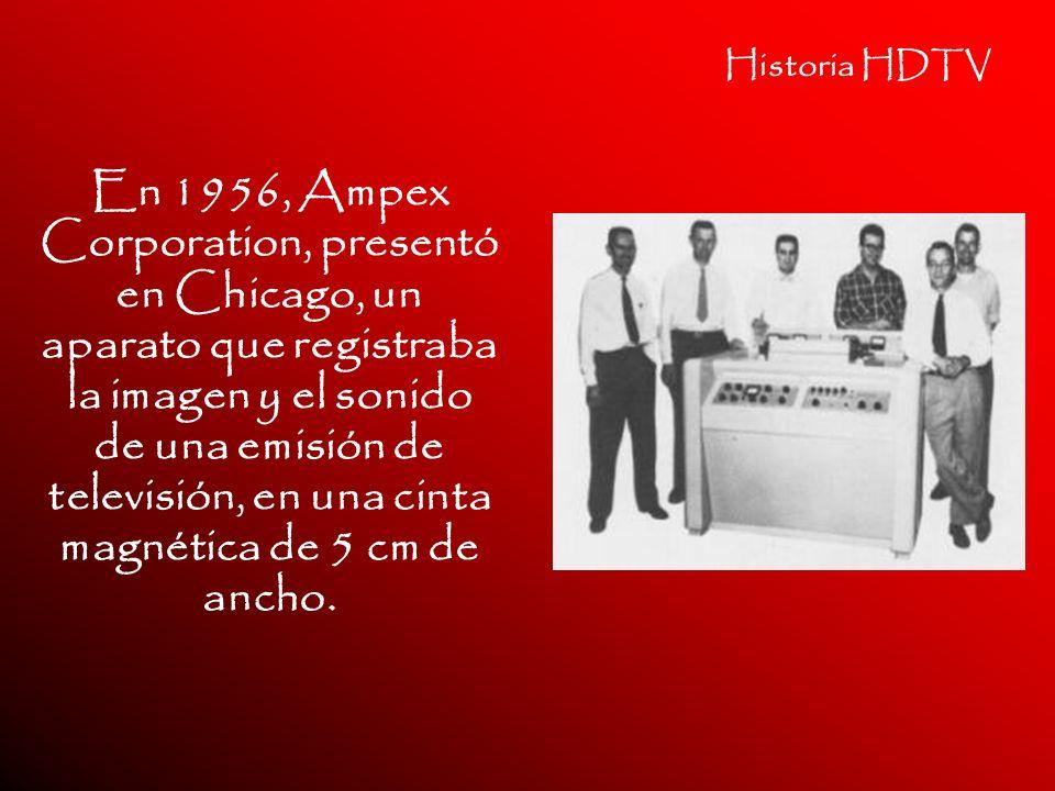 Historia HDTV En 1956, Ampex Corporation, presentó en Chicago, un aparato que registraba la imagen y el sonido de una emisión de televisión, en una ci