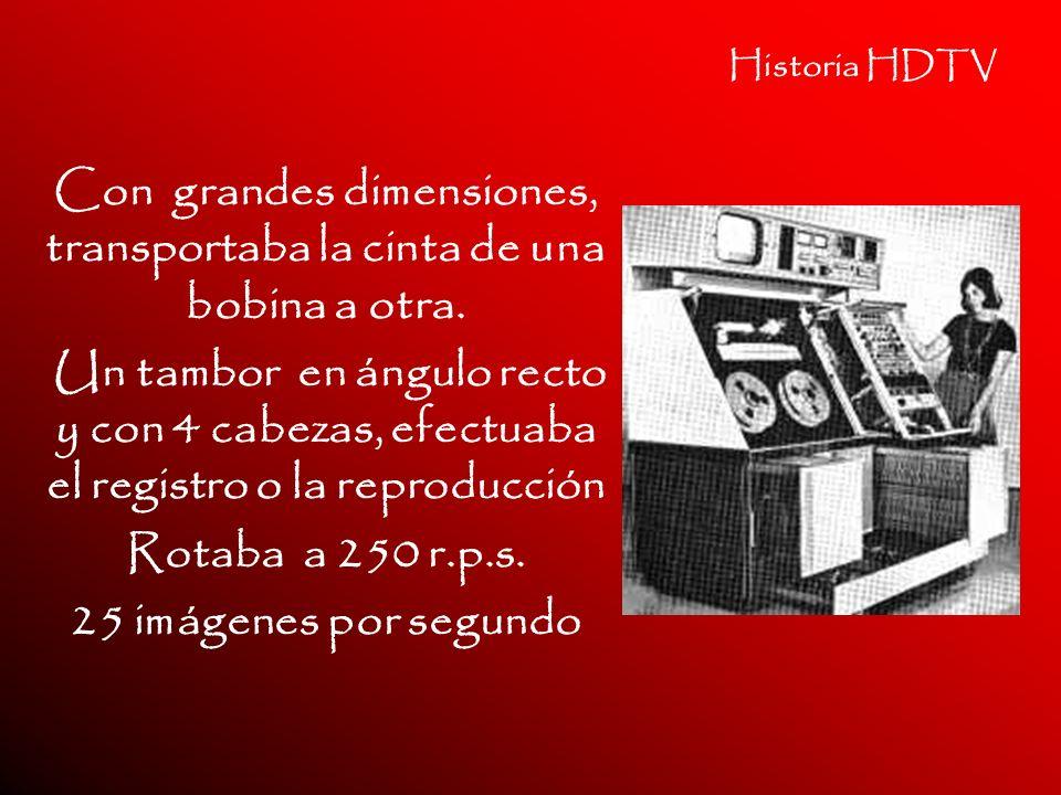 Historia HDTV Con grandes dimensiones, transportaba la cinta de una bobina a otra. Un tambor en ángulo recto y con 4 cabezas, efectuaba el registro o