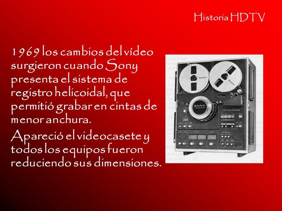 Historia HDTV 1969 los cambios del vídeo surgieron cuando Sony presenta el sistema de registro helicoidal, que permitió grabar en cintas de menor anch