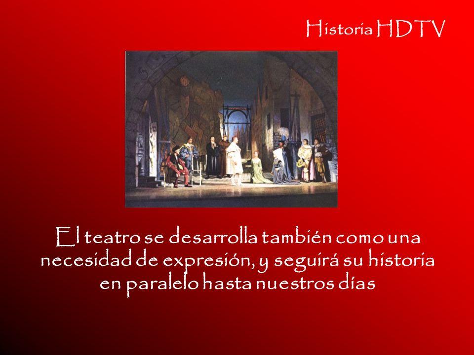 Historia HDTV El teatro se desarrolla también como una necesidad de expresión, y seguirá su historia en paralelo hasta nuestros días