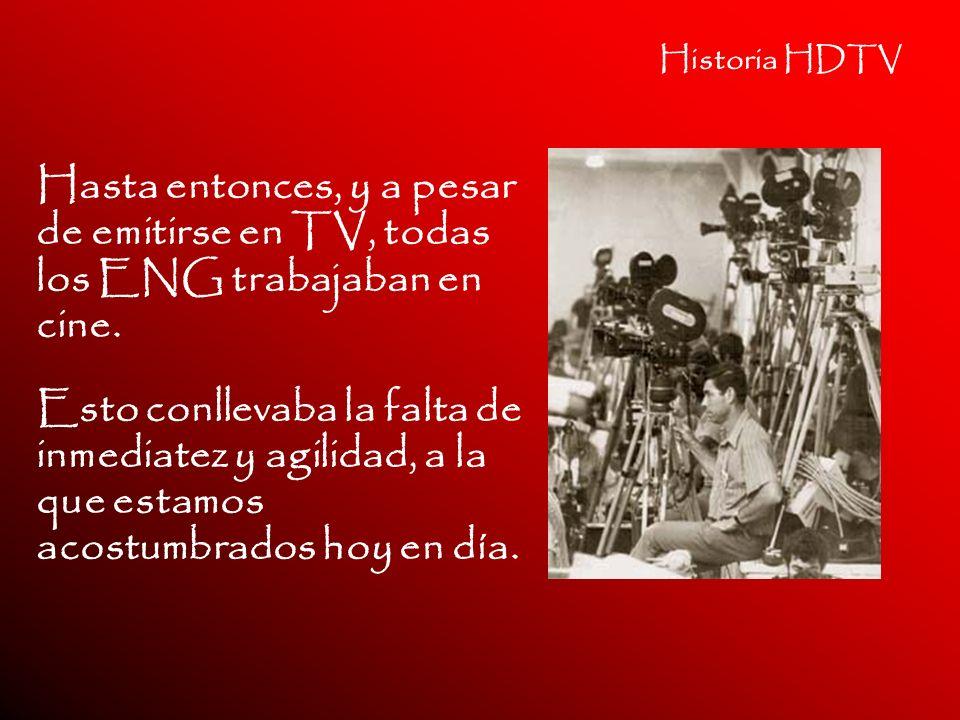 Historia HDTV Hasta entonces, y a pesar de emitirse en TV, todas los ENG trabajaban en cine. Esto conllevaba la falta de inmediatez y agilidad, a la q