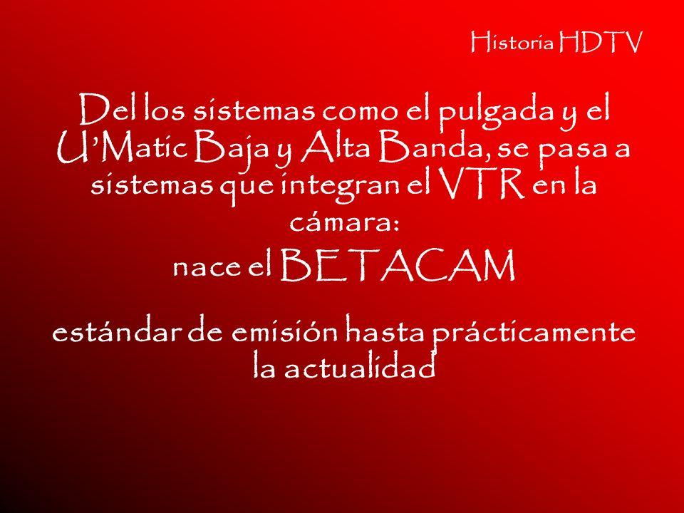 Historia HDTV Del los sistemas como el pulgada y el UMatic Baja y Alta Banda, se pasa a sistemas que integran el VTR en la cámara: nace el BETACAM est