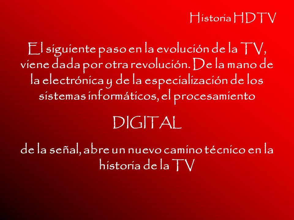 Historia HDTV El siguiente paso en la evolución de la TV, viene dada por otra revolución. De la mano de la electrónica y de la especialización de los