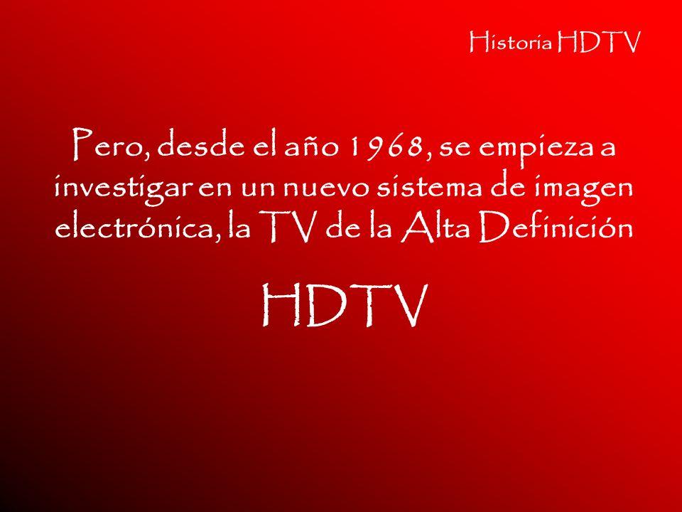 Historia HDTV Pero, desde el año 1968, se empieza a investigar en un nuevo sistema de imagen electrónica, la TV de la Alta Definición HDTV