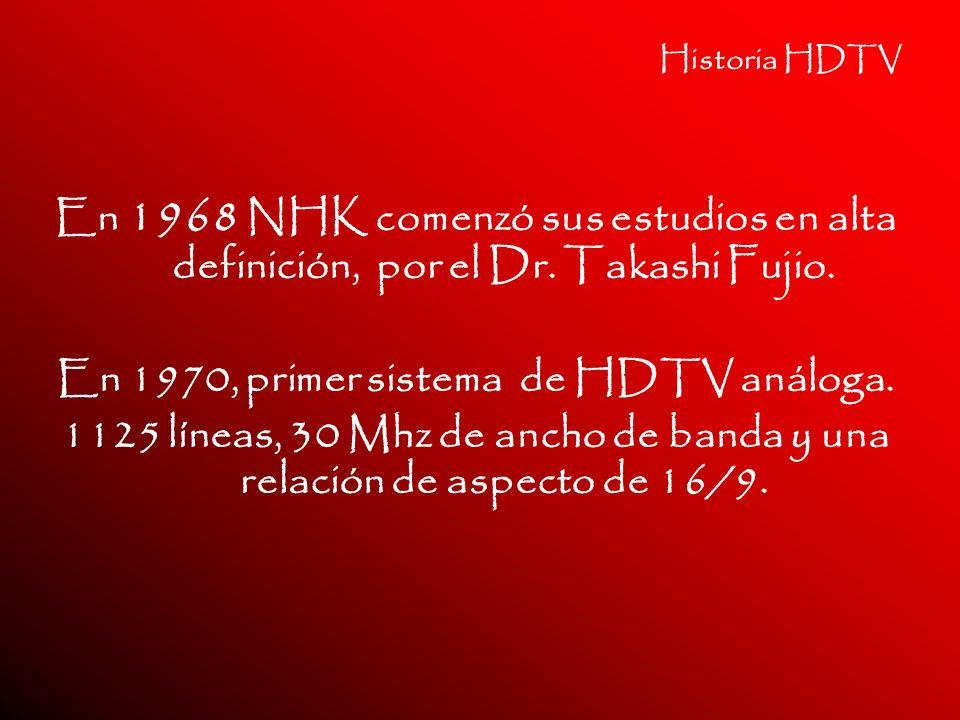Historia HDTV En 1968 NHK comenzó sus estudios en alta definición, por el Dr. Takashi Fujio. En 1970, primer sistema de HDTV análoga. 1125 líneas, 30