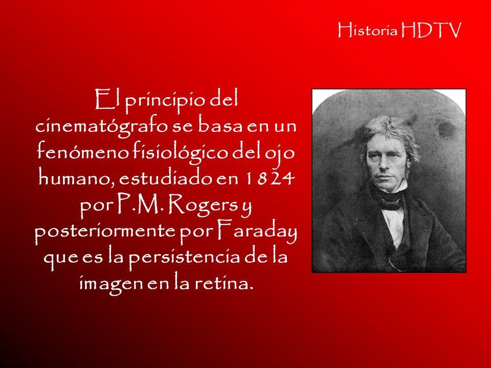 Historia HDTV El principio del cinematógrafo se basa en un fenómeno fisiológico del ojo humano, estudiado en 1824 por P.M. Rogers y posteriormente por
