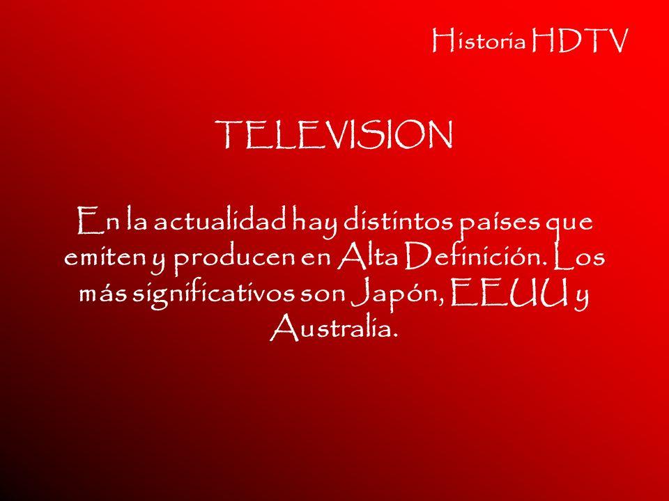 Historia HDTV TELEVISION En la actualidad hay distintos países que emiten y producen en Alta Definición. Los más significativos son Japón, EEUU y Aust