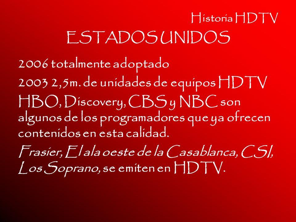 Historia HDTV ESTADOS UNIDOS 2006 totalmente adoptado 2003 2,5m. de unidades de equipos HDTV HBO, Discovery, CBS y NBC son algunos de los programadore