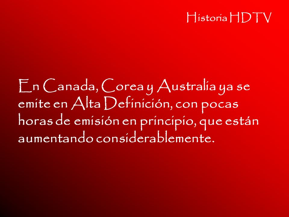 Historia HDTV En Canada, Corea y Australia ya se emite en Alta Definición, con pocas horas de emisión en principio, que están aumentando considerablem