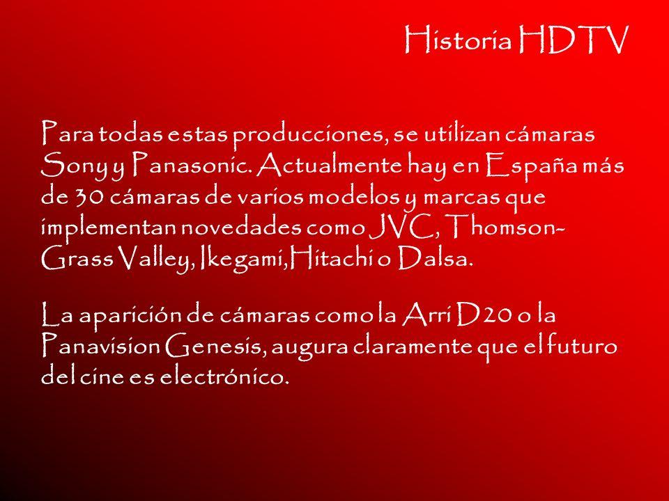 Historia HDTV Para todas estas producciones, se utilizan cámaras Sony y Panasonic. Actualmente hay en España más de 30 cámaras de varios modelos y mar