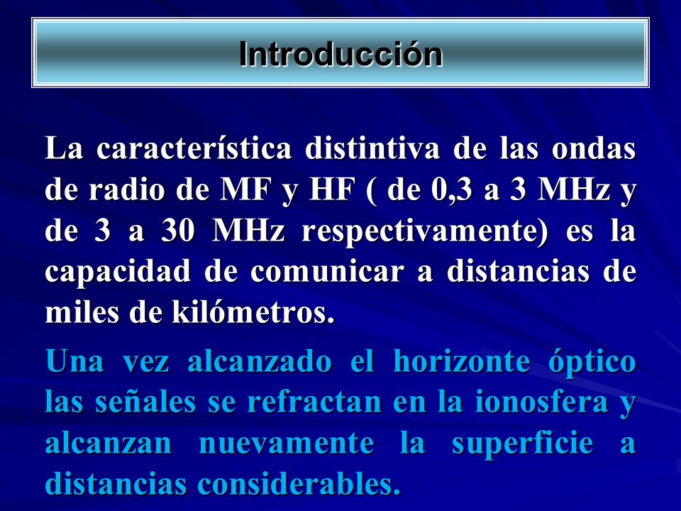Introducción La característica distintiva de las ondas de radio de MF y HF ( de 0,3 a 3 MHz y de 3 a 30 MHz respectivamente) es la capacidad de comuni
