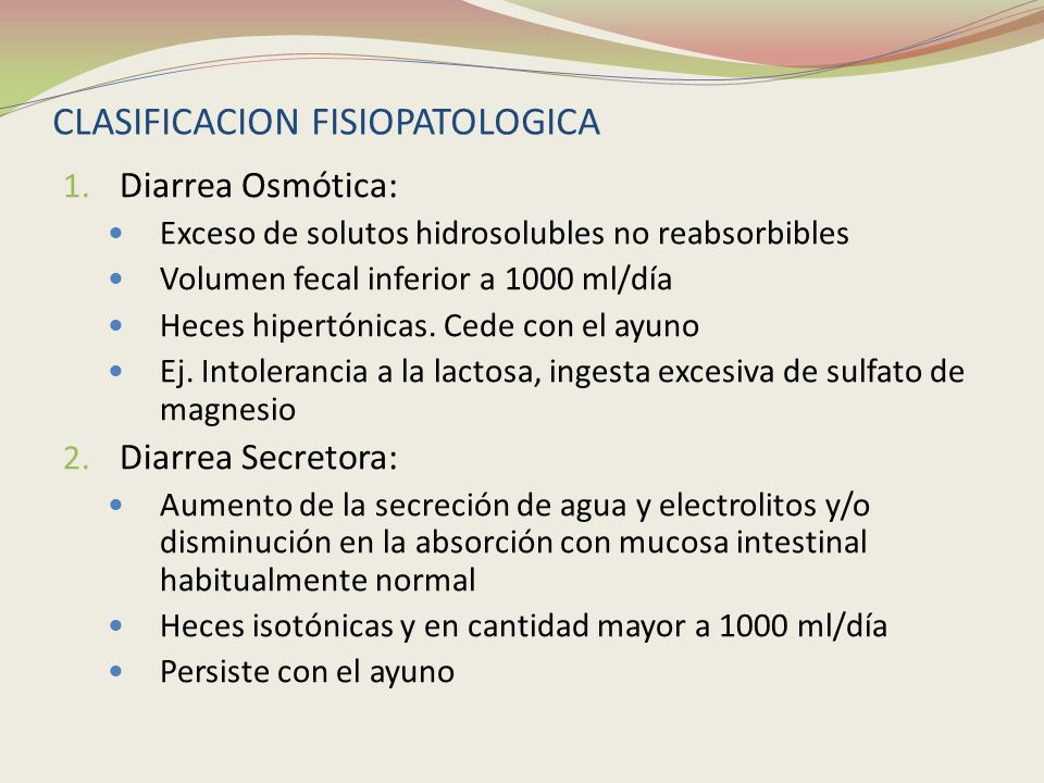 CLASIFICACION FISIOPATOLOGICA 1. Diarrea Osmótica: Exceso de solutos hidrosolubles no reabsorbibles Volumen fecal inferior a 1000 ml/día Heces hipertó