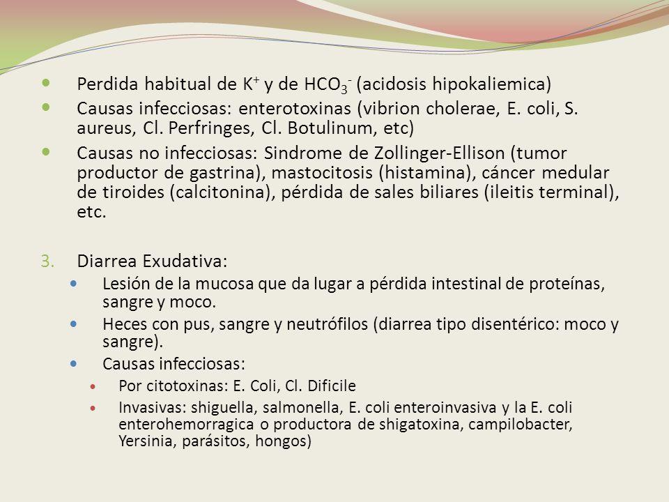 Perdida habitual de K + y de HCO 3 - (acidosis hipokaliemica) Causas infecciosas: enterotoxinas (vibrion cholerae, E. coli, S. aureus, Cl. Perfringes,