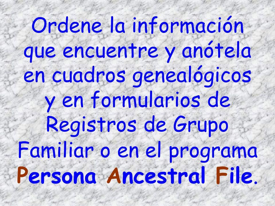 Ordene la información que encuentre y anótela en cuadros genealógicos y en formularios de Registros de Grupo Familiar o en el programa Persona Ancestr