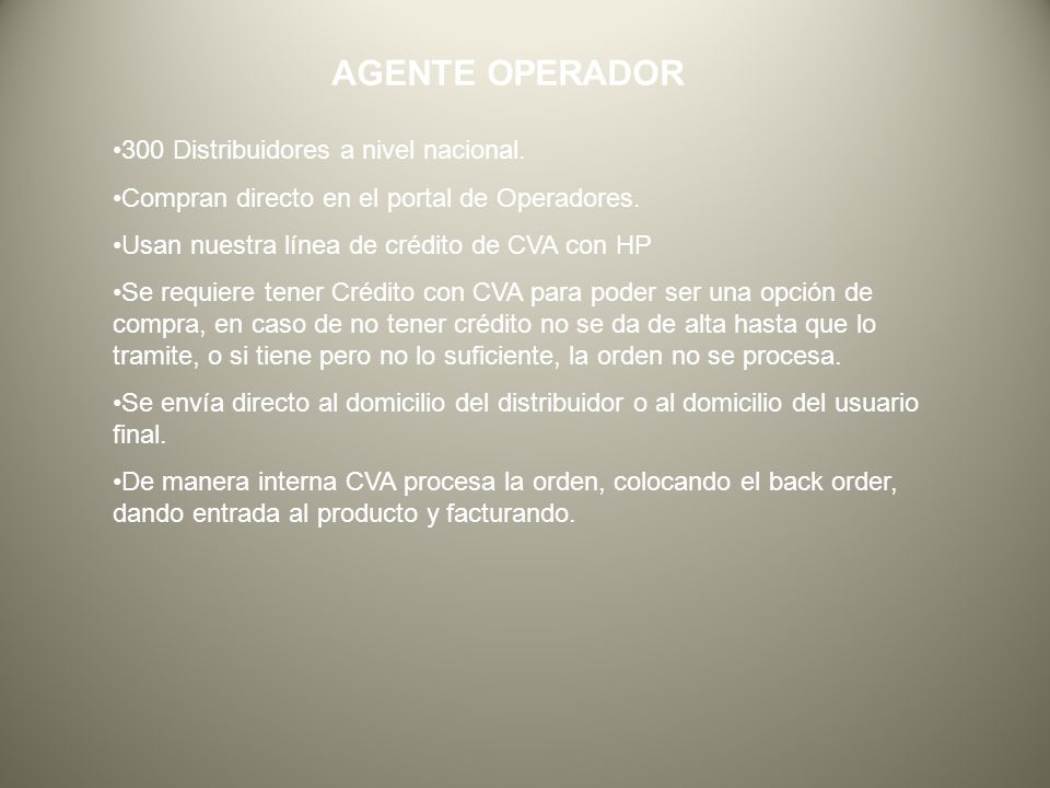 AGENTE OPERADOR 300 Distribuidores a nivel nacional. Compran directo en el portal de Operadores. Usan nuestra línea de crédito de CVA con HP Se requie