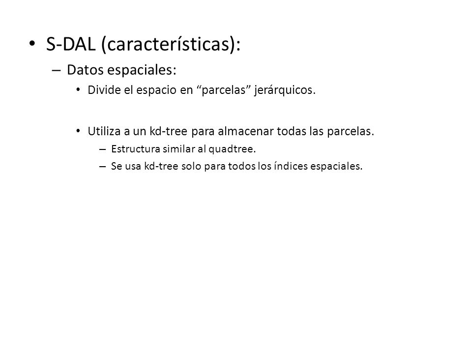 S-DAL (características): – Datos espaciales: Divide el espacio en parcelas jerárquicos. Utiliza a un kd-tree para almacenar todas las parcelas. – Estr