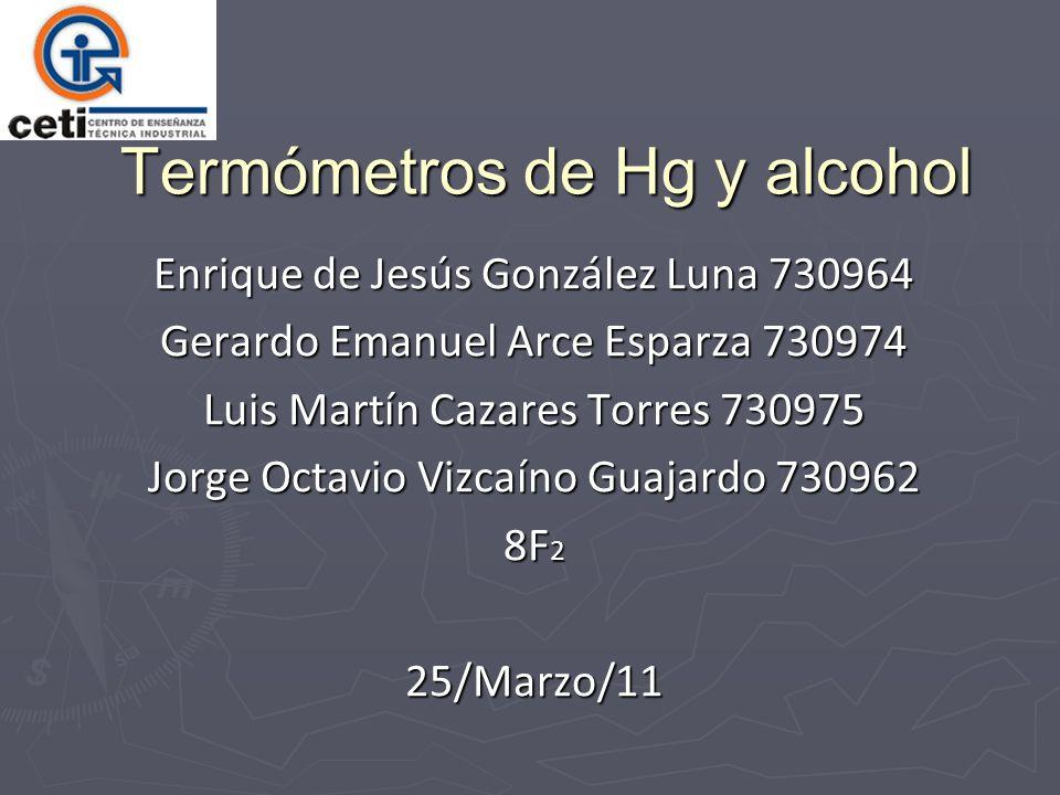 Termómetros de Hg y alcohol Enrique de Jesús González Luna 730964 Gerardo Emanuel Arce Esparza 730974 Luis Martín Cazares Torres 730975 Jorge Octavio Vizcaíno Guajardo 730962 8F 2 25/Marzo/11