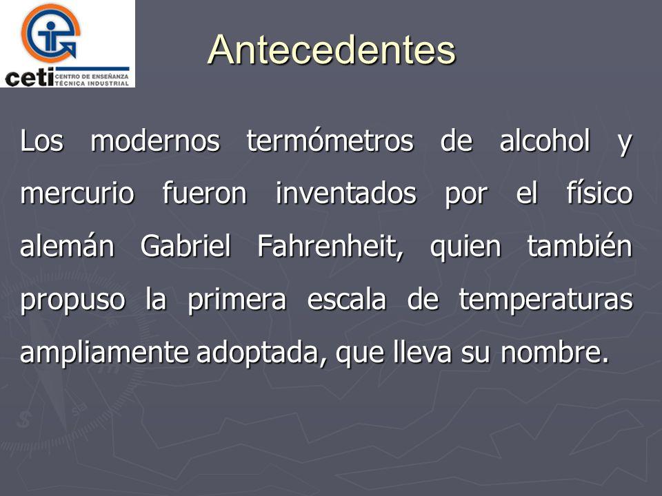 Antecedentes Los modernos termómetros de alcohol y mercurio fueron inventados por el físico alemán Gabriel Fahrenheit, quien también propuso la primer
