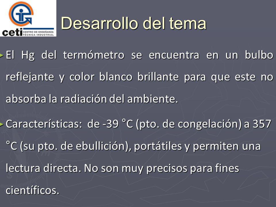 Desarrollo del tema El Hg del termómetro se encuentra en un bulbo reflejante y color blanco brillante para que este no absorba la radiación del ambiente.