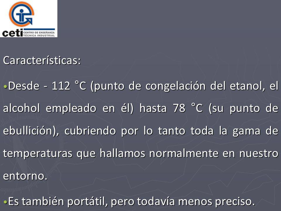 Características: Desde - 112 °C (punto de congelación del etanol, el alcohol empleado en él) hasta 78 °C (su punto de ebullición), cubriendo por lo tanto toda la gama de temperaturas que hallamos normalmente en nuestro entorno.