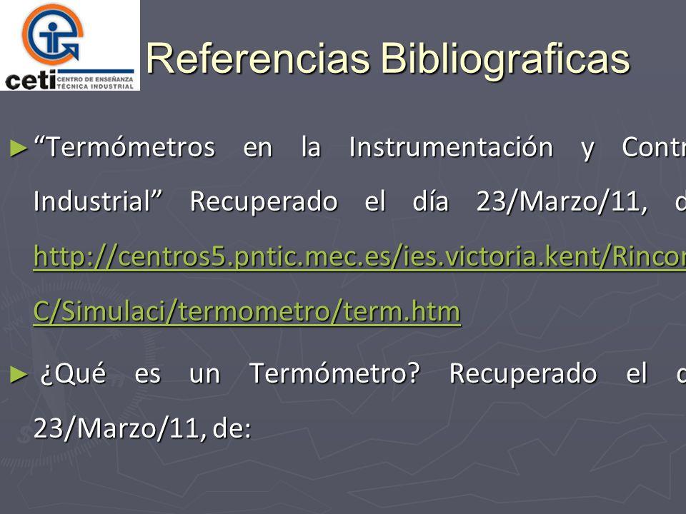 Referencias Bibliograficas Termómetros en la Instrumentación y Control Industrial Recuperado el día 23/Marzo/11, de: http://centros5.pntic.mec.es/ies.victoria.kent/Rincon- C/Simulaci/termometro/term.htm Termómetros en la Instrumentación y Control Industrial Recuperado el día 23/Marzo/11, de: http://centros5.pntic.mec.es/ies.victoria.kent/Rincon- C/Simulaci/termometro/term.htm http://centros5.pntic.mec.es/ies.victoria.kent/Rincon- C/Simulaci/termometro/term.htm http://centros5.pntic.mec.es/ies.victoria.kent/Rincon- C/Simulaci/termometro/term.htm ¿Qué es un Termómetro.