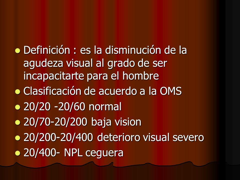 Definición : es la disminución de la agudeza visual al grado de ser incapacitarte para el hombre Definición : es la disminución de la agudeza visual a