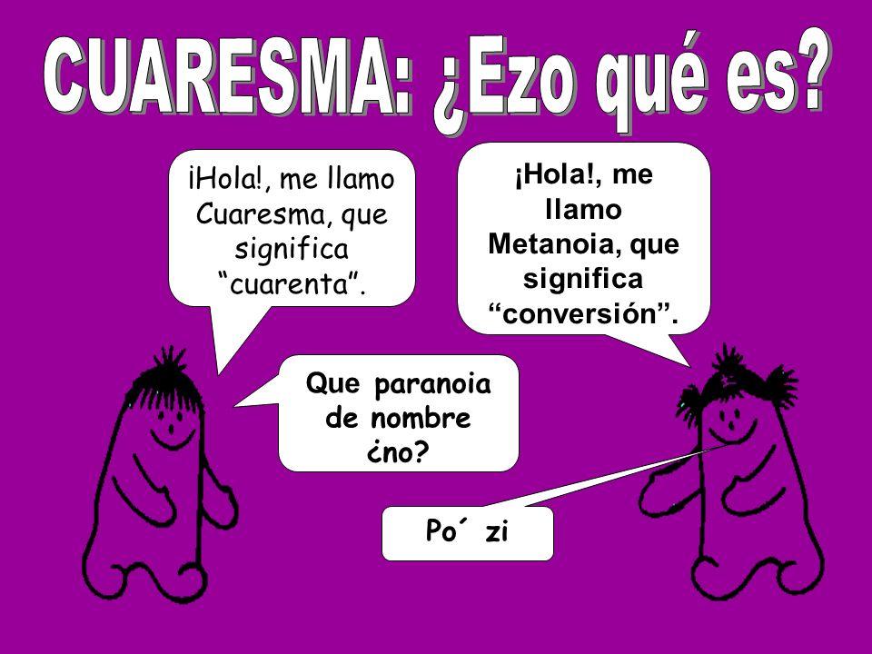 ¡Hola!, me llamo Cuaresma, que significa cuarenta. ¡Hola!, me llamo Metanoia, que significa conversión. Que paranoia de nombre ¿no? Po´ zi