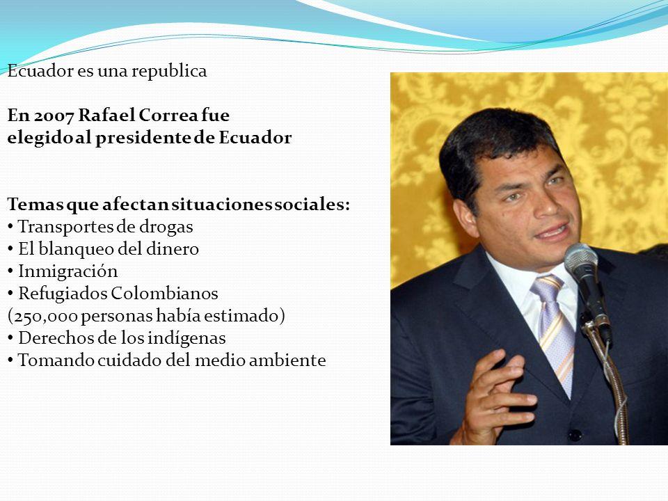 Políticas y Situaciones Socales Ecuador es una republica En 2007 Rafael Correa fue elegido al presidente de Ecuador Temas que afectan situaciones soci