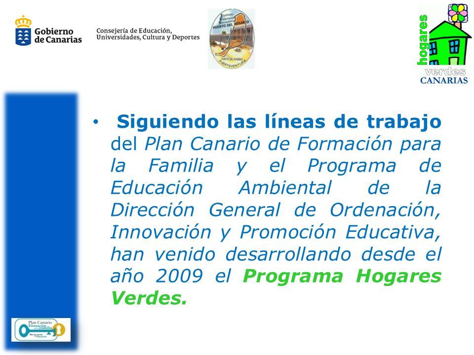 Siguiendo las líneas de trabajo del Plan Canario de Formación para la Familia y el Programa de Educación Ambiental de la Dirección General de Ordenación, Innovación y Promoción Educativa, han venido desarrollando desde el año 2009 el Programa Hogares Verdes.