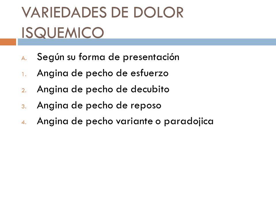 VARIEDADES DE DOLOR ISQUEMICO A. Según su forma de presentación 1. Angina de pecho de esfuerzo 2. Angina de pecho de decubito 3. Angina de pecho de re