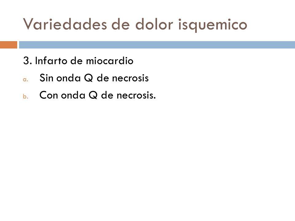 Variedades de dolor isquemico 3. Infarto de miocardio a. Sin onda Q de necrosis b. Con onda Q de necrosis.