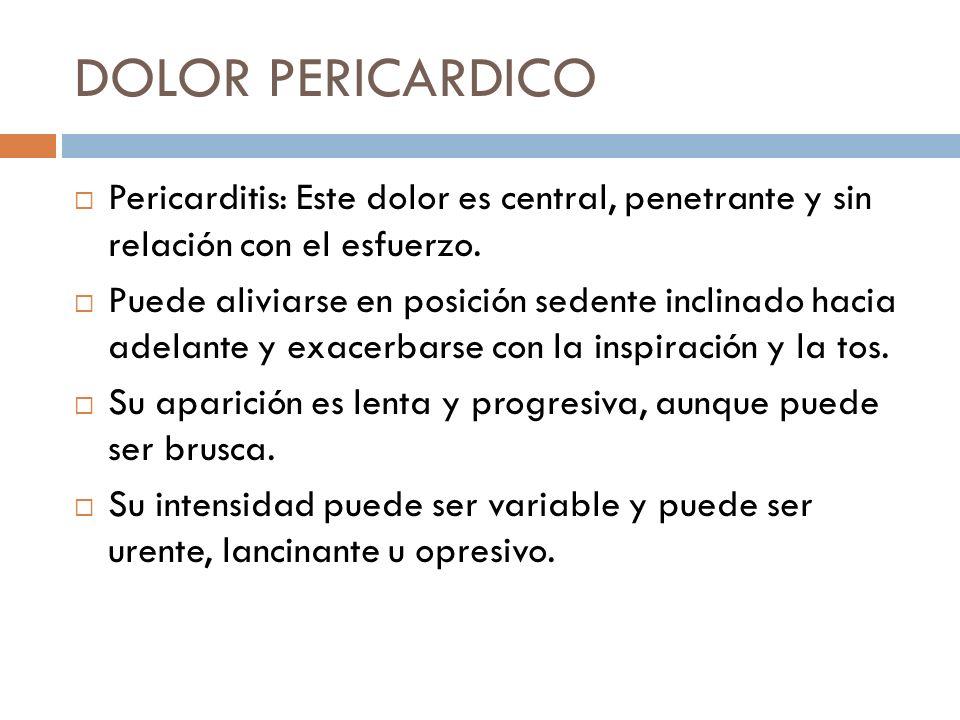 DOLOR PERICARDICO Pericarditis: Este dolor es central, penetrante y sin relación con el esfuerzo. Puede aliviarse en posición sedente inclinado hacia