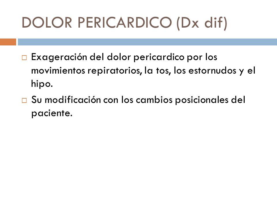 DOLOR PERICARDICO (Dx dif) Exageración del dolor pericardico por los movimientos repiratorios, la tos, los estornudos y el hipo. Su modificación con l