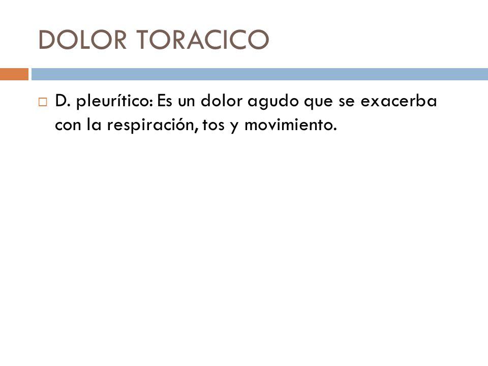 DOLOR TORACICO D. pleurítico: Es un dolor agudo que se exacerba con la respiración, tos y movimiento.