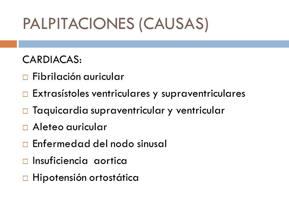 PALPITACIONES (CAUSAS) CARDIACAS: Fibrilación auricular Extrasístoles ventriculares y supraventriculares Taquicardia supraventricular y ventricular Al