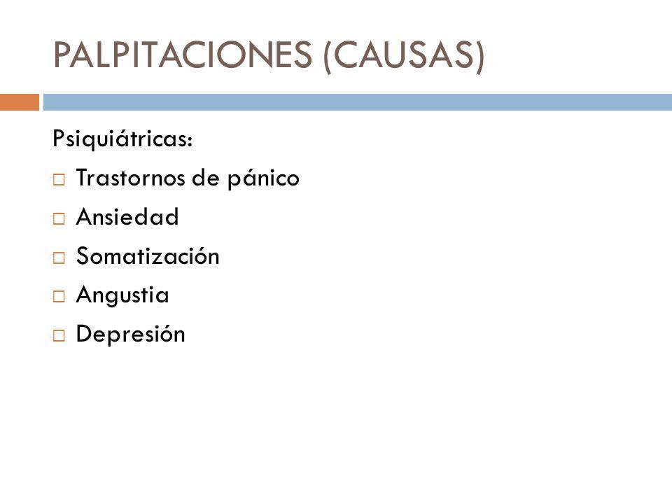 PALPITACIONES (CAUSAS) Psiquiátricas: Trastornos de pánico Ansiedad Somatización Angustia Depresión