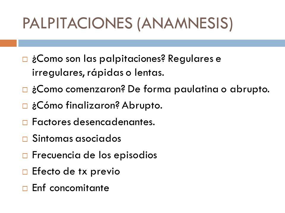 PALPITACIONES (ANAMNESIS) ¿Como son las palpitaciones? Regulares e irregulares, rápidas o lentas. ¿Como comenzaron? De forma paulatina o abrupto. ¿Cóm