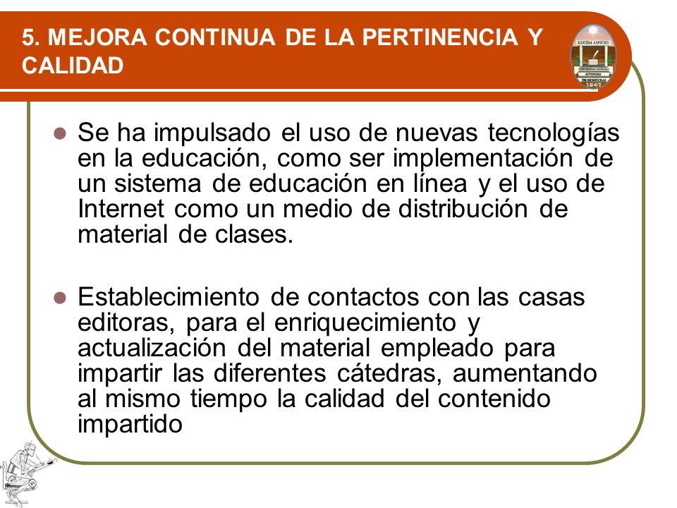 5. MEJORA CONTINUA DE LA PERTINENCIA Y CALIDAD Se ha impulsado el uso de nuevas tecnologías en la educación, como ser implementación de un sistema de