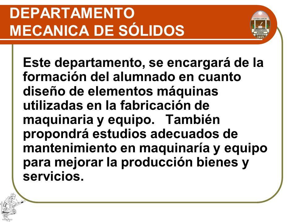 DEPARTAMENTO MECANICA DE SÓLIDOS Este departamento, se encargará de la formación del alumnado en cuanto diseño de elementos máquinas utilizadas en la