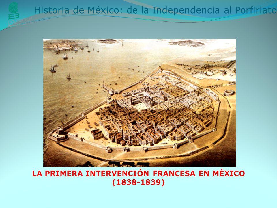 Historia de México: de la Independencia al Porfiriato LA PRIMERA INTERVENCIÓN FRANCESA EN MÉXICO (1838-1839)