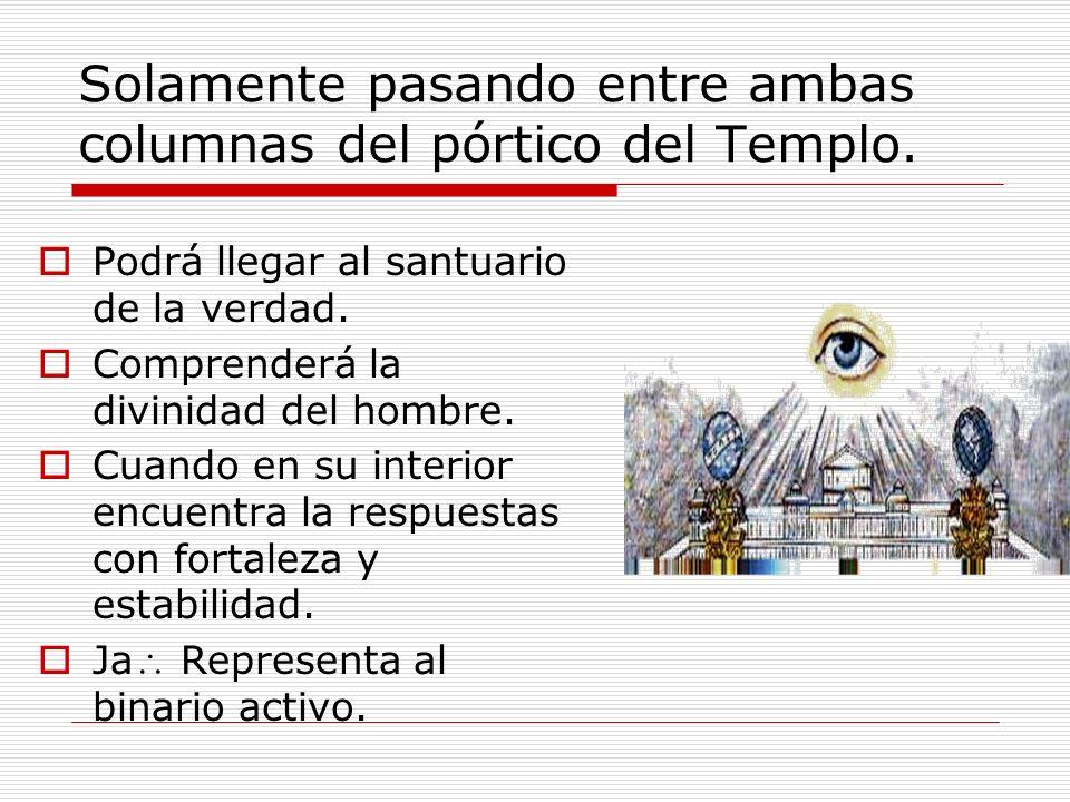 Solamente pasando entre ambas columnas del pórtico del Templo. Podrá llegar al santuario de la verdad. Comprenderá la divinidad del hombre. Cuando en
