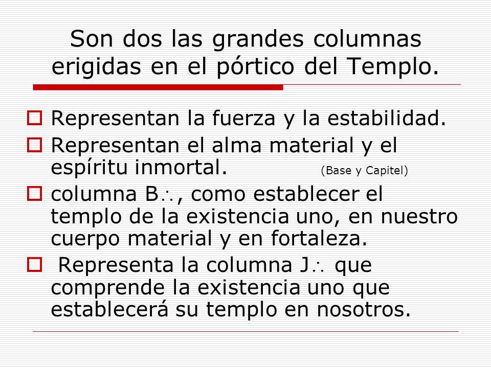 Son dos las grandes columnas erigidas en el pórtico del Templo. Representan la fuerza y la estabilidad. Representan el alma material y el espíritu inm