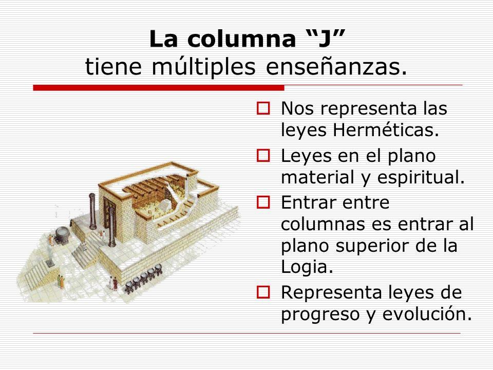 La columna J tiene múltiples enseñanzas. Nos representa las leyes Herméticas. Leyes en el plano material y espiritual. Entrar entre columnas es entrar