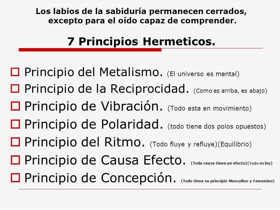 Los labios de la sabiduría permanecen cerrados, excepto para el oído capaz de comprender. 7 Principios Hermeticos. Principio del Metalismo. (El univer