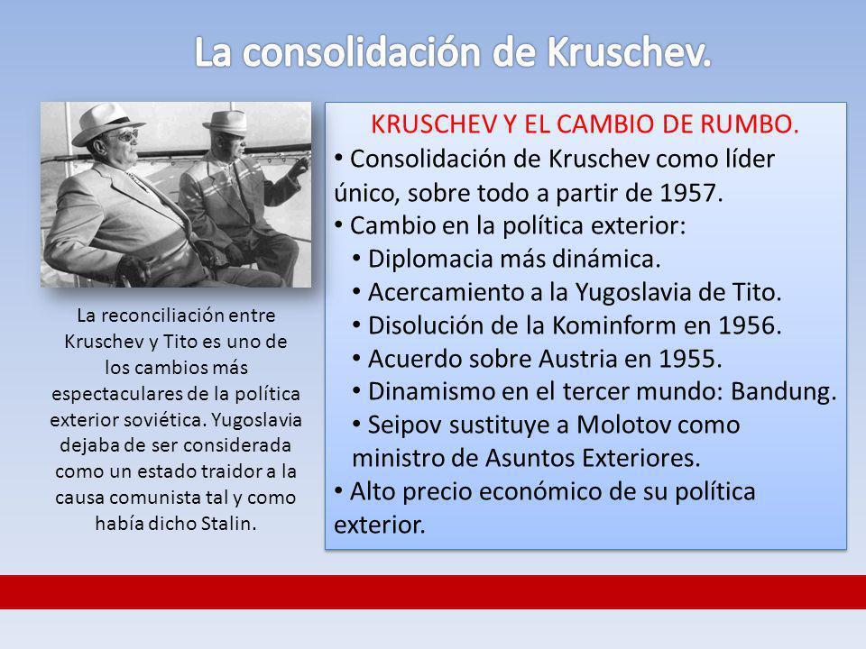 KRUSCHEV Y EL CAMBIO DE RUMBO. Consolidación de Kruschev como líder único, sobre todo a partir de 1957. Cambio en la política exterior: Diplomacia más